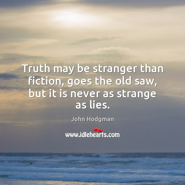 Truth may be stranger than fiction, goes the old saw, but it is never as strange as lies. Image