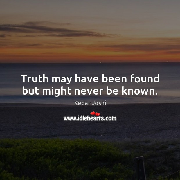 Truth may have been found but might never be known. Kedar Joshi Picture Quote