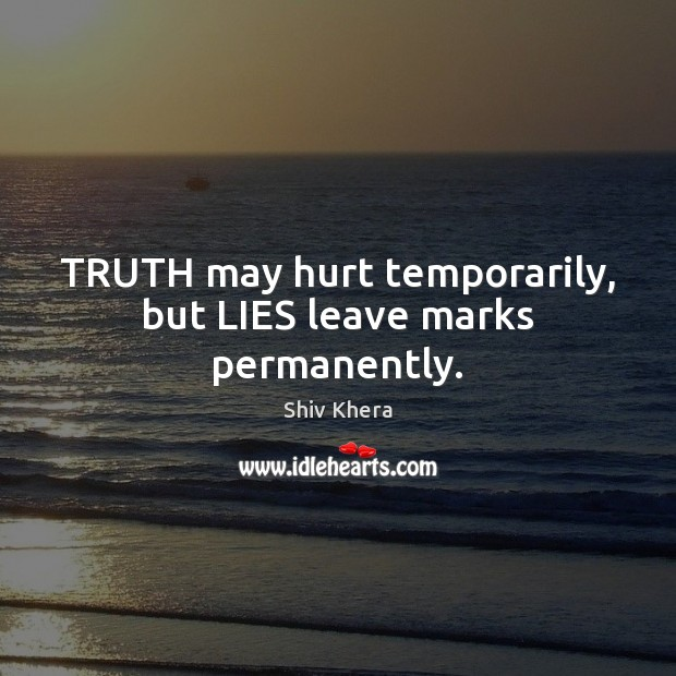 TRUTH may hurt temporarily, but LIES leave marks permanently. Shiv Khera Picture Quote