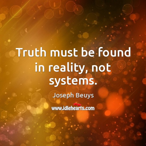 Truth must be found in reality, not systems. Joseph Beuys Picture Quote