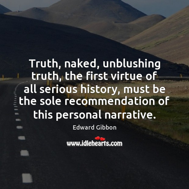 Truth, naked, unblushing truth, the first virtue of all serious history, must Edward Gibbon Picture Quote