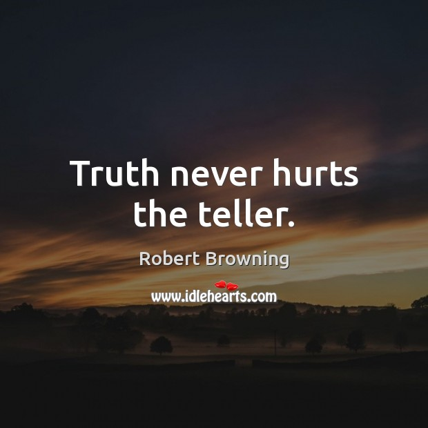 Truth never hurts the teller. Robert Browning Picture Quote