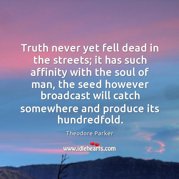 Truth never yet fell dead in the streets; it has such affinity with the soul of man Image