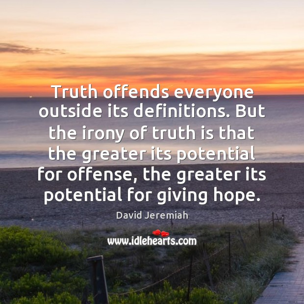 Truth offends everyone outside its definitions. But the irony of truth is David Jeremiah Picture Quote