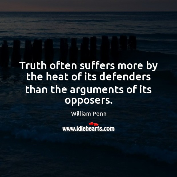 Truth often suffers more by the heat of its defenders than the arguments of its opposers. William Penn Picture Quote