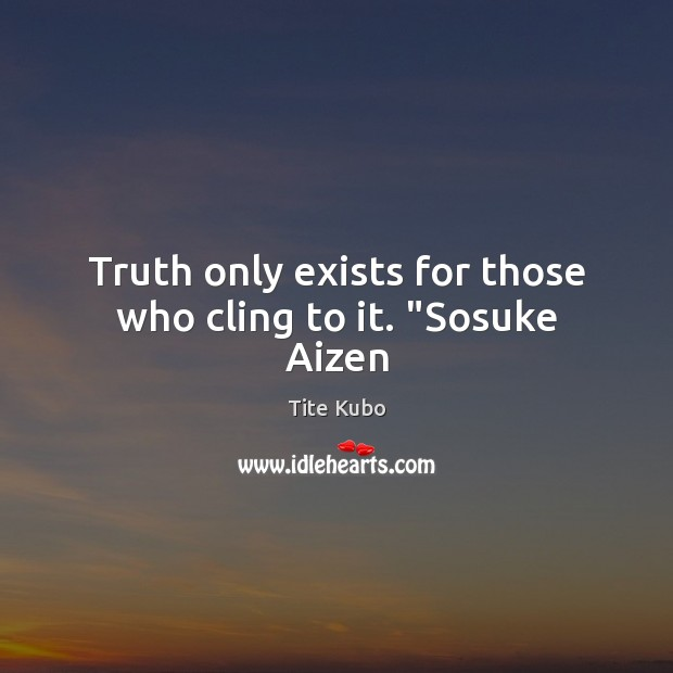 """Truth only exists for those who cling to it. """"Sosuke Aizen Image"""