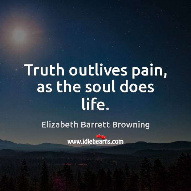 Truth outlives pain, as the soul does life. Elizabeth Barrett Browning Picture Quote