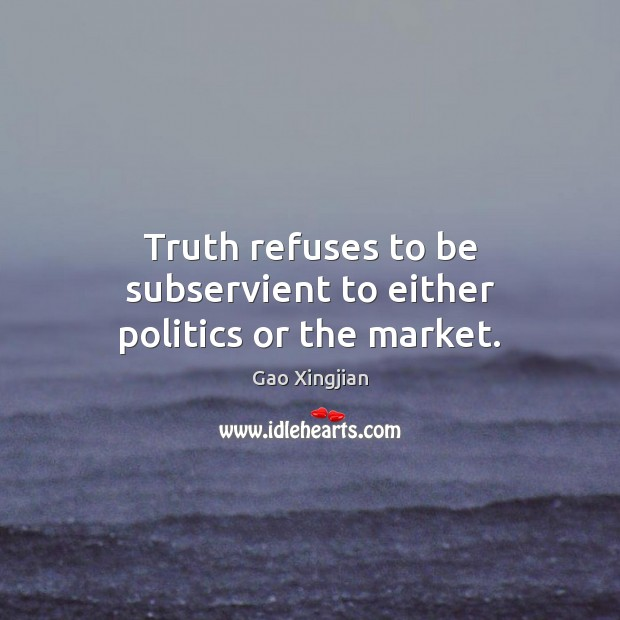 Truth refuses to be subservient to either politics or the market. Gao Xingjian Picture Quote