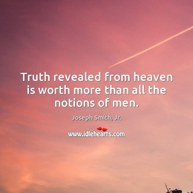 Truth revealed from heaven is worth more than all the notions of men. Joseph Smith, Jr. Picture Quote