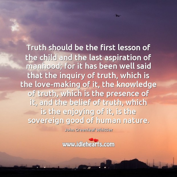 Truth should be the first lesson of the child and the last John Greenleaf Whittier Picture Quote