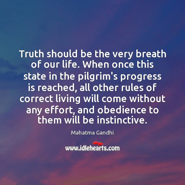 Truth should be the very breath of our life. When once this Image