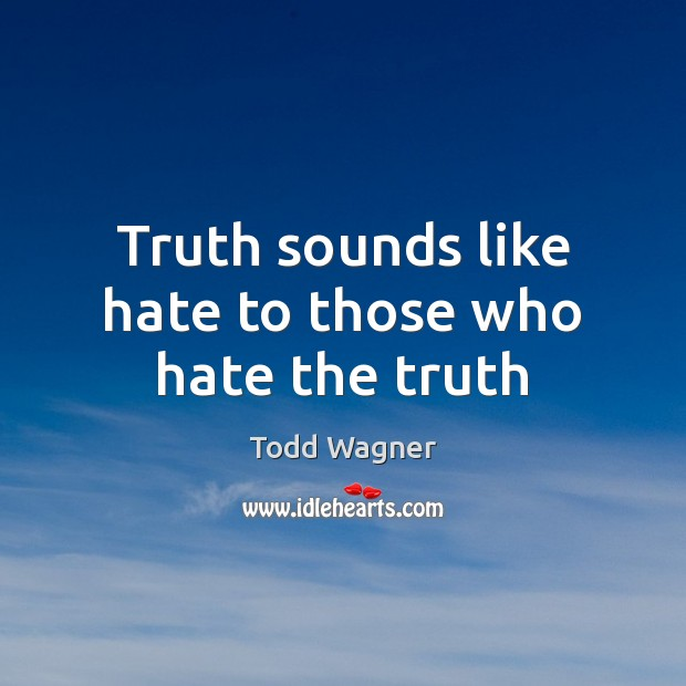 Truth sounds like hate to those who hate the truth Image