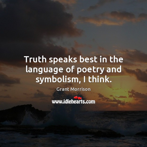 Truth speaks best in the language of poetry and symbolism, I think. Grant Morrison Picture Quote