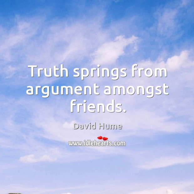 Truth springs from argument amongst friends. Image