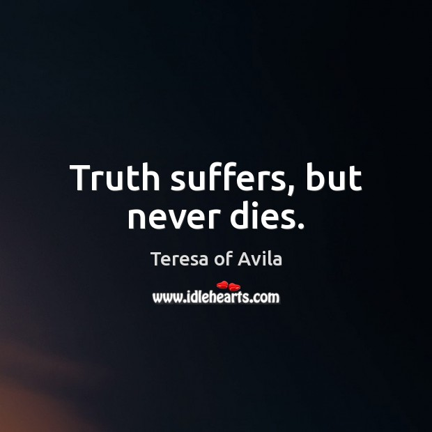 Truth suffers, but never dies. Teresa of Avila Picture Quote