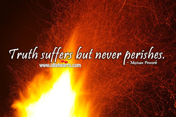 Truth suffers but never perishes. Mexican Proverbs Image