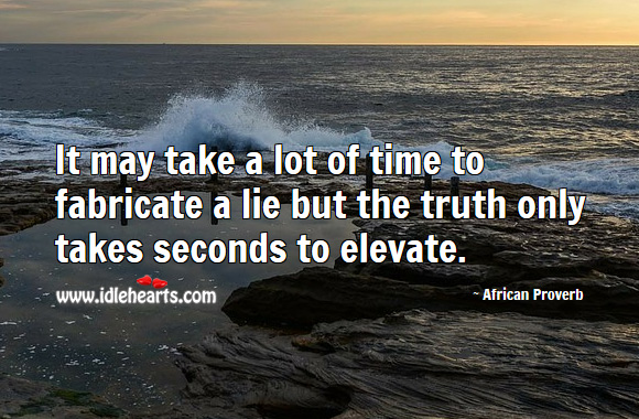 It may take a lot of time to fabricate a lie but the truth only takes seconds to elevate. African Proverbs Image