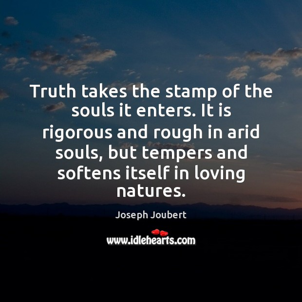 Image, Truth takes the stamp of the souls it enters. It is rigorous