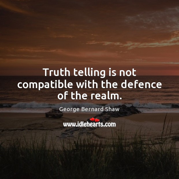 Truth telling is not compatible with the defence of the realm. George Bernard Shaw Picture Quote