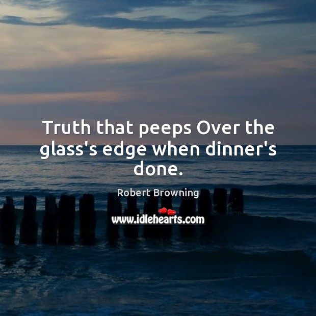 Truth that peeps Over the glass's edge when dinner's done. Image