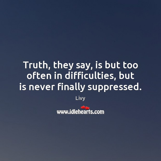 Truth, they say, is but too often in difficulties, but is never finally suppressed. Livy Picture Quote