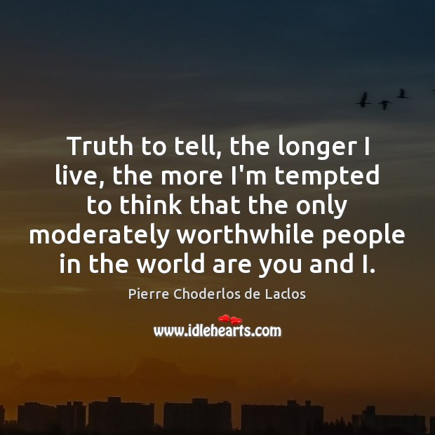 Truth to tell, the longer I live, the more I'm tempted to Pierre Choderlos de Laclos Picture Quote