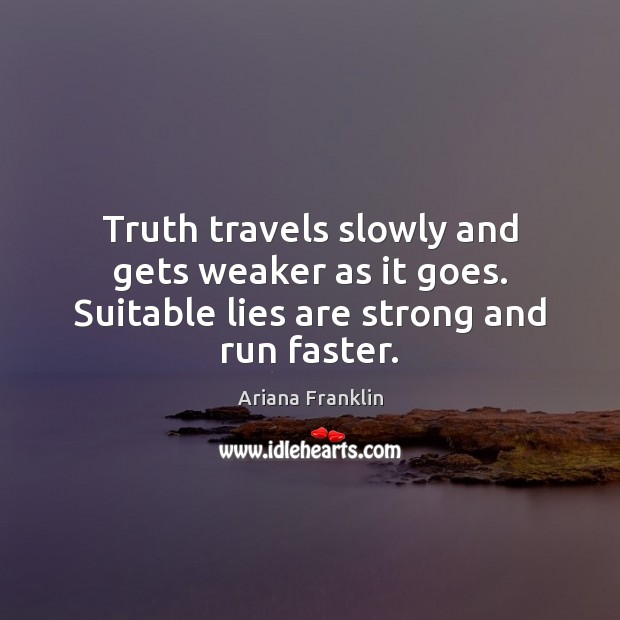 Image, Truth travels slowly and gets weaker as it goes. Suitable lies are strong and run faster.