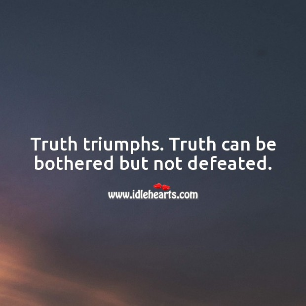 Truth triumphs. Truth can be bothered but not defeated. Truth Quotes Image