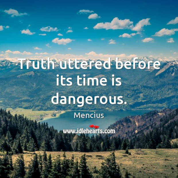 Truth uttered before its time is dangerous. Mencius Picture Quote