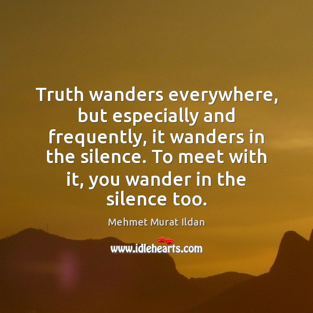 Image, Truth wanders everywhere, but especially and frequently, it wanders in the silence.