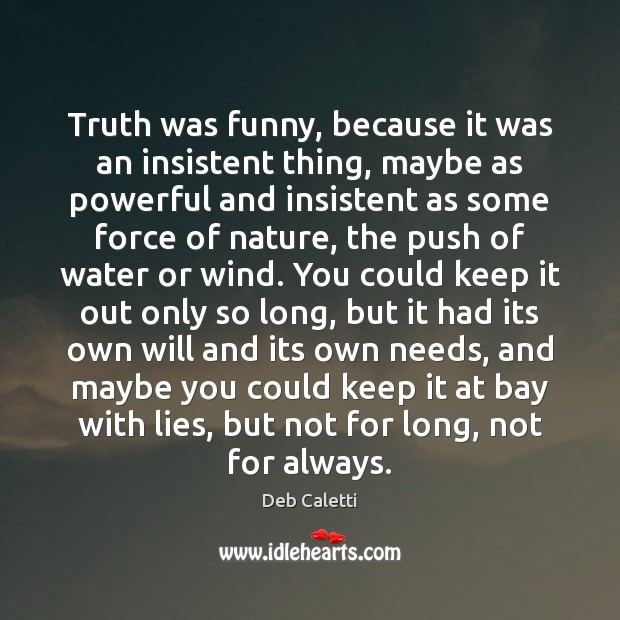 Truth was funny, because it was an insistent thing, maybe as powerful Deb Caletti Picture Quote