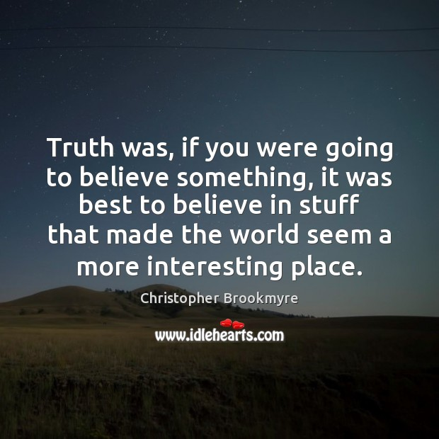 Truth was, if you were going to believe something, it was best Image