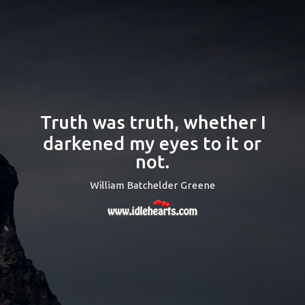 Image, Truth was truth, whether I darkened my eyes to it or not.