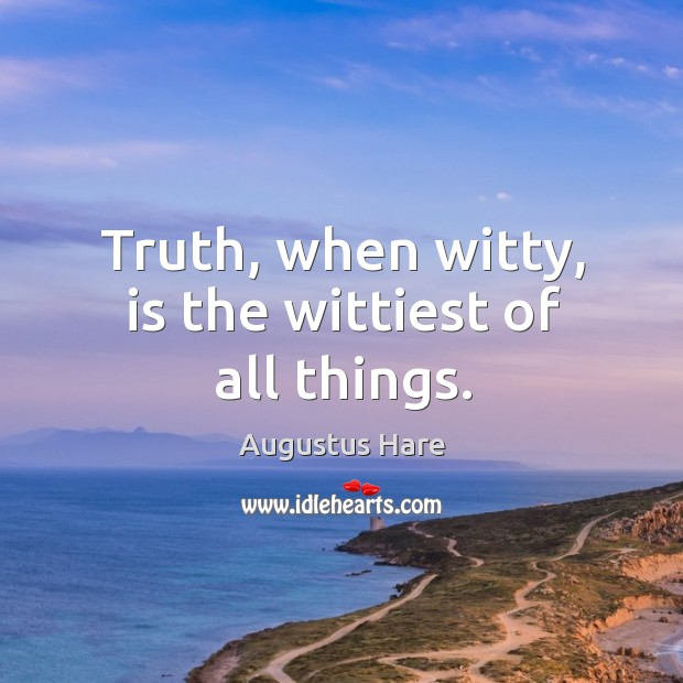 Image, Truth, when witty, is the wittiest of all things.