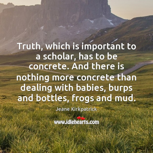 Truth, which is important to a scholar, has to be concrete. And Jeane Kirkpatrick Picture Quote