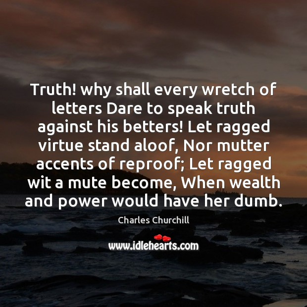 Image, Truth! why shall every wretch of letters Dare to speak truth against