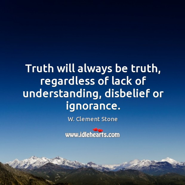 Image, Truth will always be truth, regardless of lack of understanding, disbelief or ignorance.