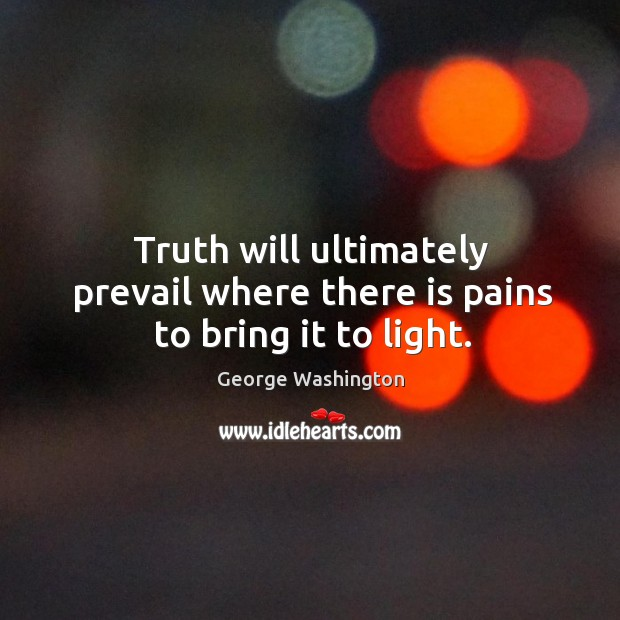Image, Truth will ultimately prevail where there is pains to bring it to light.