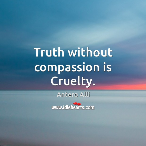 Truth without compassion is Cruelty. Compassion Quotes Image