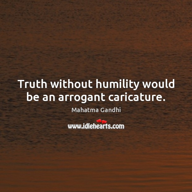 Image, Truth without humility would be an arrogant caricature.