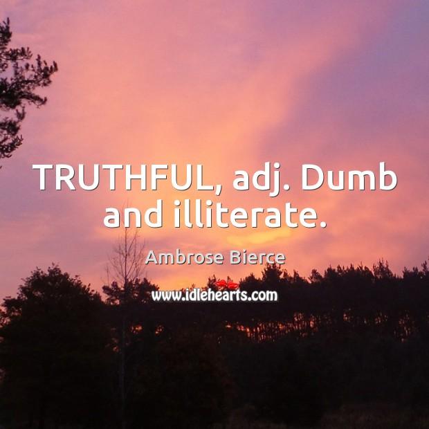 TRUTHFUL, adj. Dumb and illiterate. Image