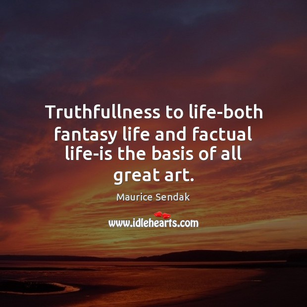 Truthfullness to life-both fantasy life and factual life-is the basis of all great art. Maurice Sendak Picture Quote