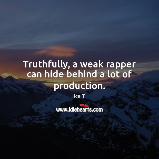 Truthfully, a weak rapper can hide behind a lot of production. Ice T Picture Quote