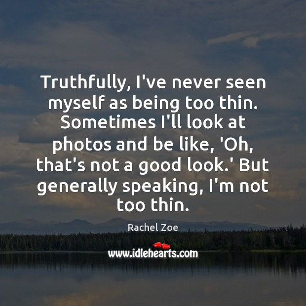 Image, Truthfully, I've never seen myself as being too thin. Sometimes I'll look