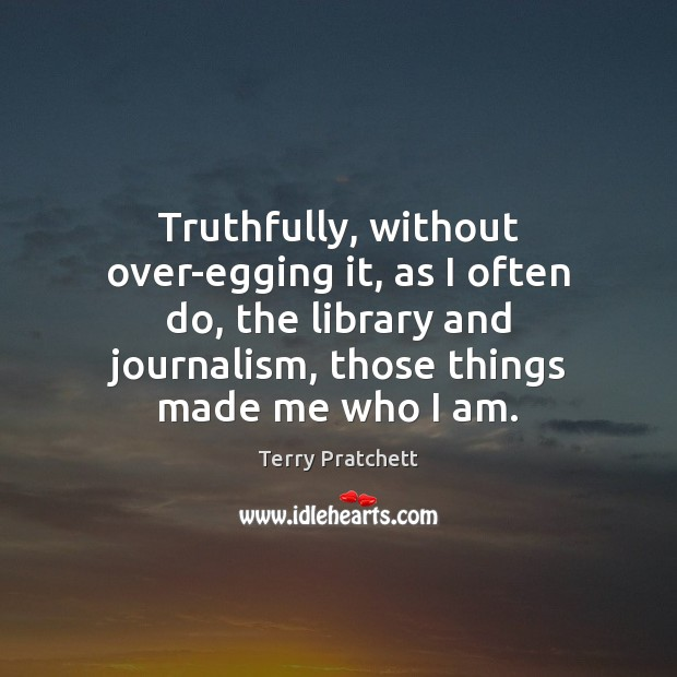 Truthfully, without over-egging it, as I often do, the library and journalism, Image