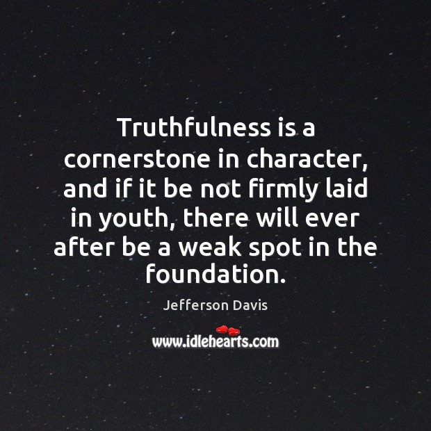 Truthfulness is a cornerstone in character, and if it be not firmly Jefferson Davis Picture Quote