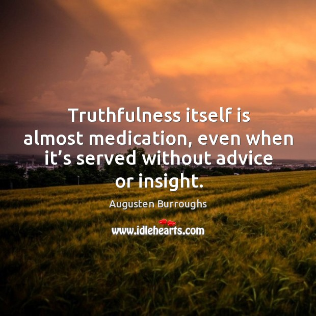 Truthfulness itself is almost medication, even when it's served without advice Augusten Burroughs Picture Quote