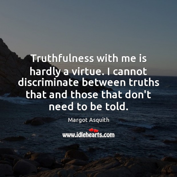Truthfulness with me is hardly a virtue. I cannot discriminate between truths Margot Asquith Picture Quote