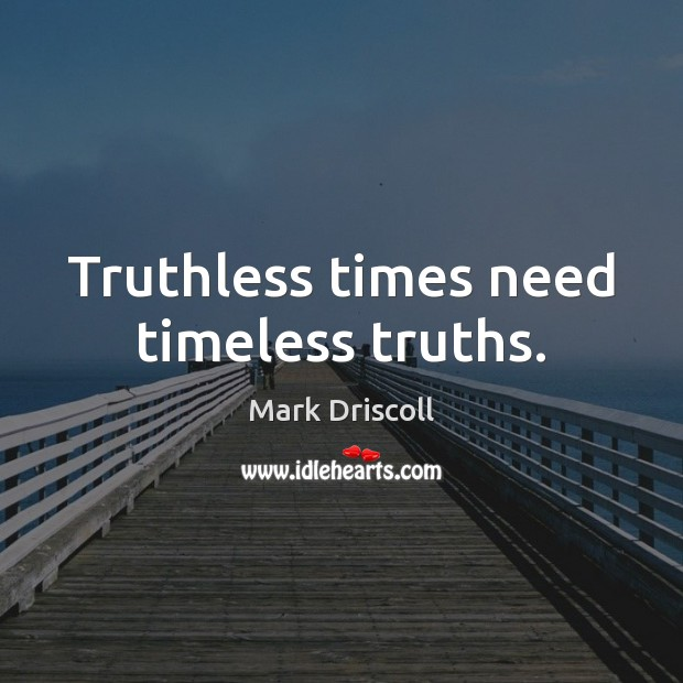 Truthless times need timeless truths. Mark Driscoll Picture Quote
