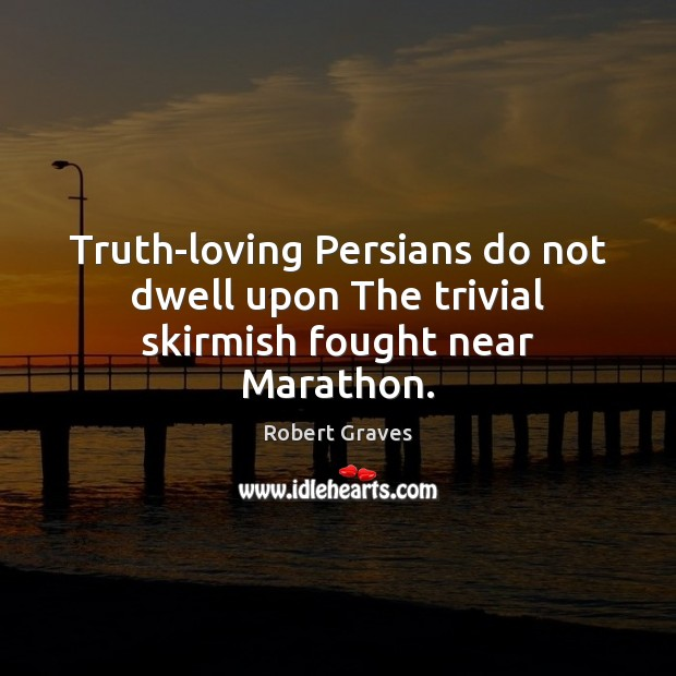 Truth-loving Persians do not dwell upon The trivial skirmish fought near Marathon. Robert Graves Picture Quote
